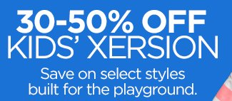 30-50% OFF KIDS' XERSION  Save on select styles built for the playground.