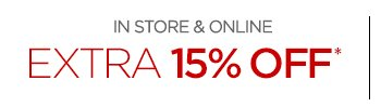 IN STORE & ONLINE EXTRA 15% OFF*