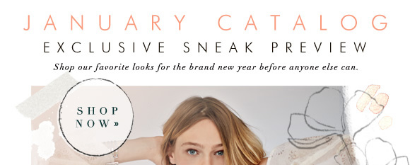 January Catalog Exclusive Sneak Preview! Shop our favorite looks for the brand new year before anyone else can. Shop now...