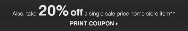 Also, take 20% off a single sale price home store item** Print coupon.
