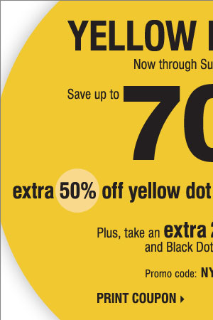 Yellow Dot Sale! Save up to 70% when you  take an extra 50% off Yellow Dot and an extra 60% off Black Dot. Plus,  take an extra 20% off Yellow Dot and Black Dot merchandise** Print  coupon.