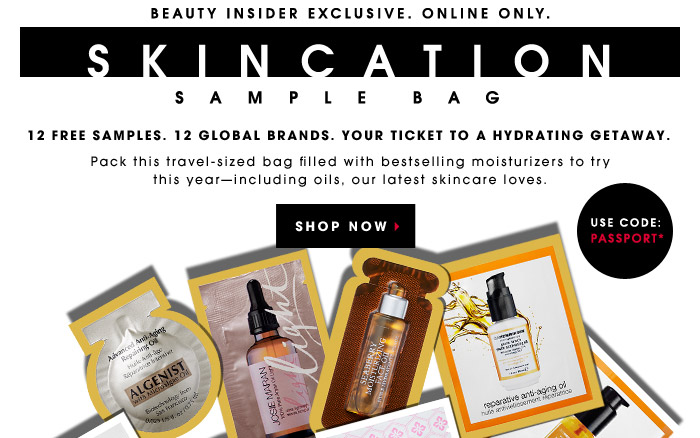Use Code: PASSPORT*. Beauty Insider Exclusive. Online only. SKINCATION SAMPLE BAG. 12 free samples. 12 global brands. Your ticket to a hydrating getaway. Pack this travel-sized bag filled with bestselling moisturizers to try this year—including oils, our lastest skincare loves. SHOP NOW.