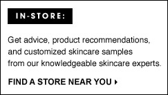 IN-STORE: Get advice, product recommendations, and customized skincare samples from our knowledgeable skincare experts. FIND A STORE NEAR YOU.