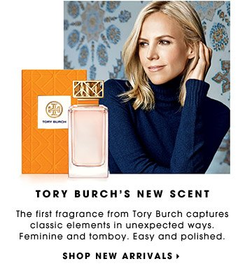 TORY BURCH'S FIRST FRAGRANCE. The first fragrance from Tory Burch captures classic elements in unexpected ways. Feminine and tomboy. Easy and polished. SHOP NEW ARRIVALS.