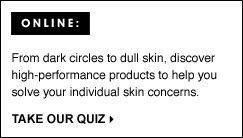 ONLINE: From dark circles to dull skin, discover high-performance products to help you solve your individual skin concerns. TAKE OUR QUIZ.