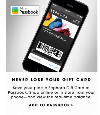 NEVER LOSE YOUR GIFT CARD. Save your plastic Sephora Gift Card to Passbook. Shop online or in store from your phone—and view the real-time balance. ADD TO PASSBOOK.