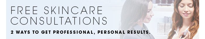 FREE SKINCARE CONSULTATIONS. 2 ways to get professional, personal results.