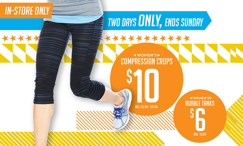 IN-STORE ONLY | TWO DAYS ONLY, ENDS SUNDAY | WOMEN'S COMPRESSION CROPS $10 REG. $22.94 - $24.94 | WOMEN'S BUBBLE TANKS $6 REG. $14.94