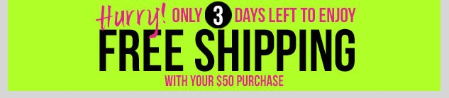 HURRY! Only 3 Days Left to Enjoy Free Shipping with your $50 Purchase Online - Shop now!