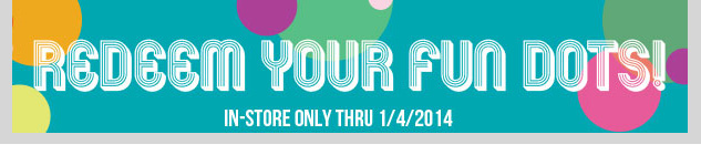 Stop in and redeem your fun dots! In-Stores only. Hurry in!