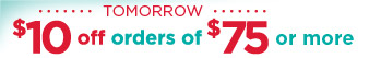 Tomorrow $10 off orders of $75 or more