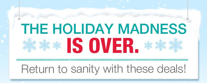 The holiday madness is over.   Return to sanity with these deals!