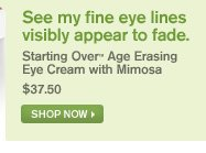 See my fine eye visibly appear to fade Starting Over Age Erasing Eye Cream with mimosa 36 dollars and 50 cents shop now