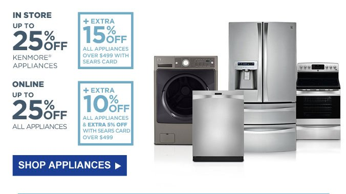 IN STORE - UP TO 25% OFF KENMORE APPLIANCES | ONLINE - UP TO 25% OFF ALL APPLIANCES | SHOP APPLIANCES