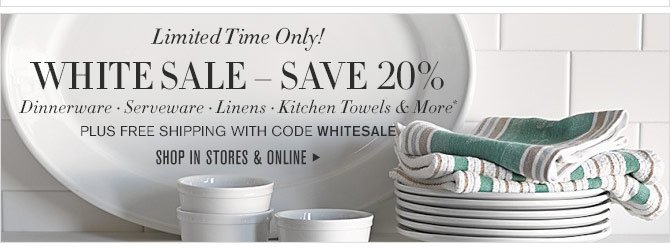 Limited Time Only! - WHITE SALE – SAVE 20% - Dinnerware • Serveware • Linens • Kitchen Towels & More* - PLUS FREE SHIPPING WITH CODE WHITESALE - SHOP IN STORES & ONLINE