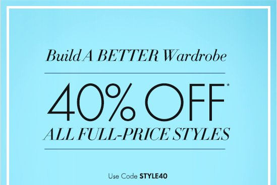 Build A BETTER Wardrobe  40% Off*  All Full–Price Styles  Use Code STYLE40