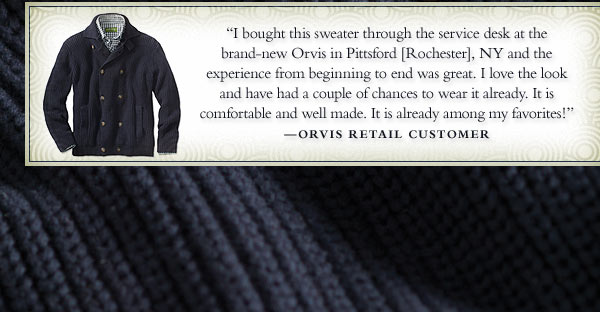 """I bought this sweater through the service desk at the brand-new Orvis in Pittsford (Rochester), NY and the experience from beginning to end was great. I love the look and have had a couple of chances to wear it already. It is  comfortable and well made. It is already among my favorites!"" - Orvis Retail Customer"