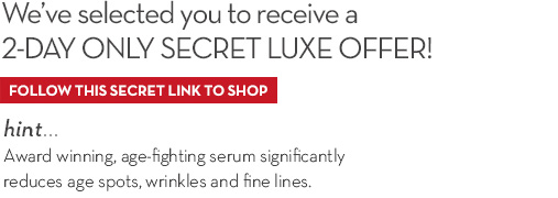 We've selected you to receive a 2-DAY ONLY SECRET LUXE OFFER! FOLLOW THIS SECRET LINK TO SHOP. hint... Award winning, age-fighting serum significantly reduces age spots, wrinkles and fine lines.