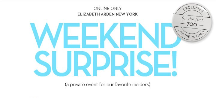 ONLINE ONLY. ELIZABETH ARDEN NEW YORK. WEEKEND SURPRISE! (a private event for our favorite insiders)