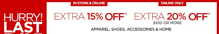 HURRY LAST DAY! IN STORE & ONLINE EXTRA 15% OFF EXTRA 20% OFF $100 OR MORE ONLINE ONLY