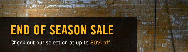 END OF SEASON SALE: UP TO 30% OFF