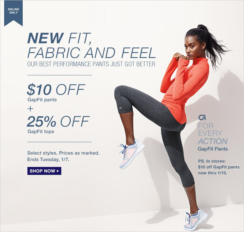 ONLINE ONLY   NEW FIT, FABRIC AND FEEL   $10 OFF GapFit Pants + 25% OFF GapFit tops   SHOP NOW