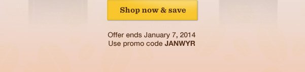 Shop now & save. Offer ends January 7, 2014. Use promo code JANWYR.