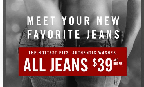 MEET YOUR NEW FAVORITES JEANS ALL  JEANS $39 AND UP*