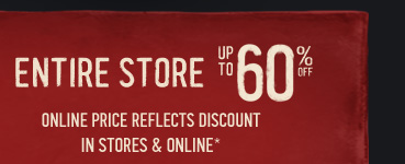 ENTIRE STORE UP TO 60% OFF* ONLINE PRICE REFLECTS DISCOUNT IN STORES & ONLINE*
