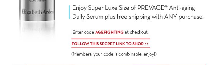 Enjoy Super Luxe Size of PREVAGE® Anti-aging Daily Serum plus free shipping with ANY purchase. Enter code AGEFIGHTING at checkout. FOLLOW THIS SECRET LINK TO SHOP. (Members: your code  is combinable, enjoy!)