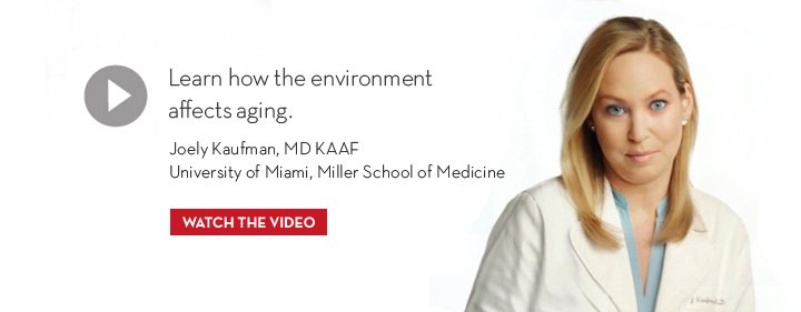 Learn how the environment affects aging. Joely Kaufman, MD KAAF. University of Miami, Miller School of Medicine. WATCH THE VIDEO.