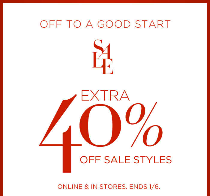 OFF TO A GOOD START | SALE | EXTRA 40% OFF SALE STYLES | ONLINE & IN STORES. ENDS 1/6.
