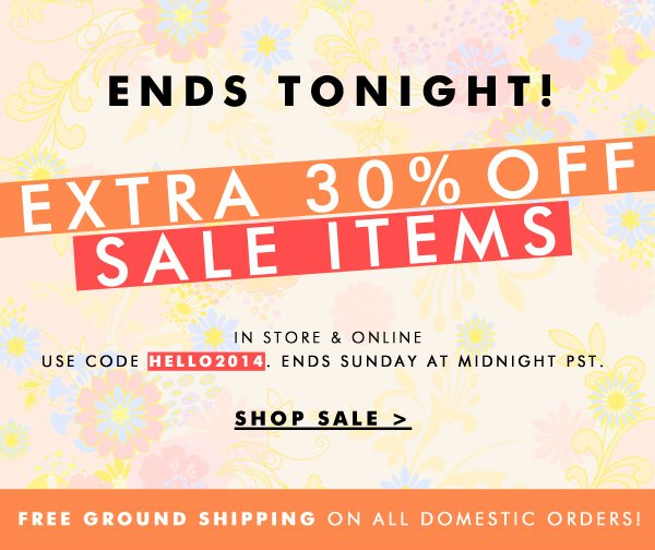 Ends Tonight! EXTRA 30% OFF all sale items. Use code HELLO2014 at checkout. Ends Sunday Midnight PST.