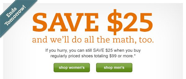 Ends tomorrow! SAVE $25 and we'll do all the math, too. If you hurry, you can still SAVE $25 when you buy regularly priced shoes totaling $99 or more.*