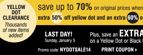 Last Day! Yellow Dot Clearance: Thousands of new items added. Save up to 70% and more when you take an extra 50% off Yellow Dot and an extra 60% off Black Dot**** Plus, save an extra 20% on a Yellow Dot or Black Dot purchase† Print coupon.