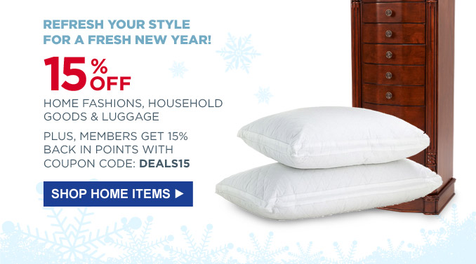 Refresh your style for a fresh new year! | 15% off home fashions, household goods & luggage | Plus, members get 15% back in points with the coupon code: DEALS15 | Shop Home Items