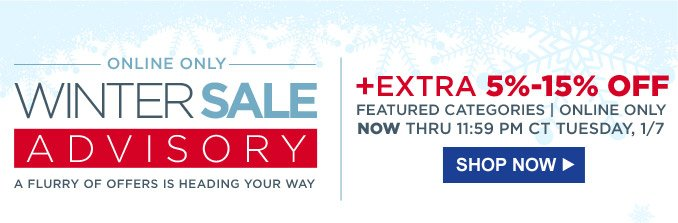 Online Only Winter Sale Advisory | A flurry of offers is heading your way + extra 5%-15% off featured categories | Online only | Now thru 11:59 PM CT Tuesday, 1/7 | Shop Now