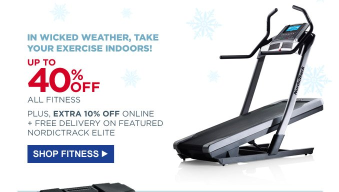 In wicked weather, take your exercise indoors! | Up to 40% off all fitness | Plus, extra 10% off online + free delivery on featured NordiTrack Elite | Shop Fitness