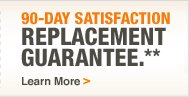 90-Day Satisfaction Replacement Guarantee.** Learn More
