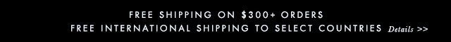 FREE SHIPPING ON $300+ ORDERS | FREE INTERNATION SHIPPING TO SELECT COUNTRIES | Details »
