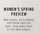 Women's Spring Preview. Next season, we're playing with denim light and dark—from faded blues to rich-dyed indigos.