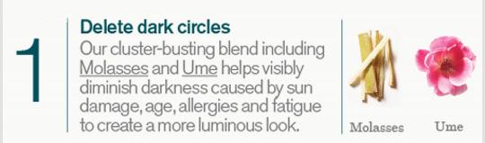 1 Delete dark circles Our cluster busting blend icluding Molasses and Ume helps visibly diminish darkness cause by sun damage age allergies and fatigue to create a more luminous look