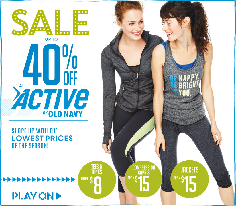 SALE | UP TO 40% OFF ALL ACTIVE BY OLD NAVY | SHAPE UP WITH THE LOWEST PRICES OF THE SEASON! | TEES & TANKS FROM $8 | COMPRESSION CAPRIS FROM $15 | JACKETS FROM $15 | PLAY ON