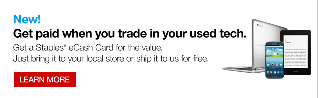 New!  Get paid when you trade in your used tech. Get a Staples eCash Card for  the value. Just bring it to your local store or ship it to us for free.  Learn more.