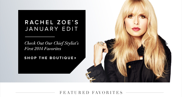 Rachel Zoe's January Edit Check Out Our Chief Stylist's First 2014 Favorites - - Shop the Boutique: