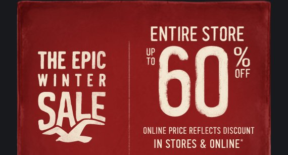 THE EPIC WINTER SALE ENTIRE STORE UP TO 60% OFF IN STORES & ONLINE*