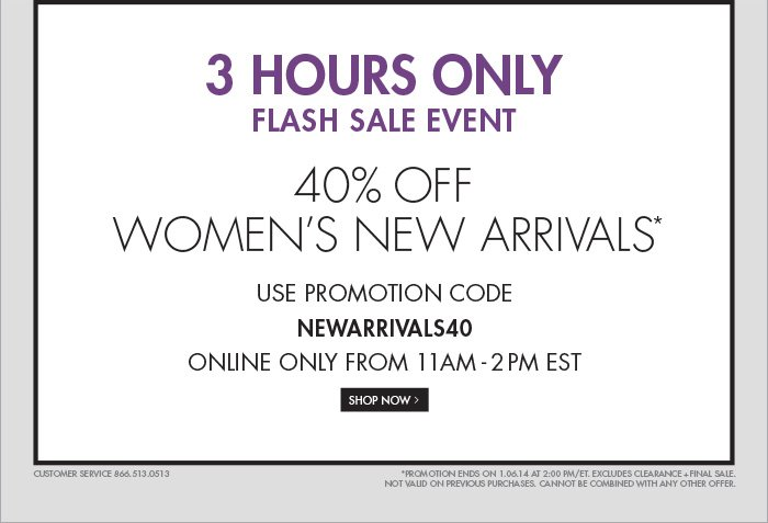 3 HOURS ONLY 40% OFF WOMENS NEW ARRIVALS* USE PROMOTION CODE NEWARRIVALS40 ONLINE ONLY FROM 11AM - 2PM EST SHOP NOW