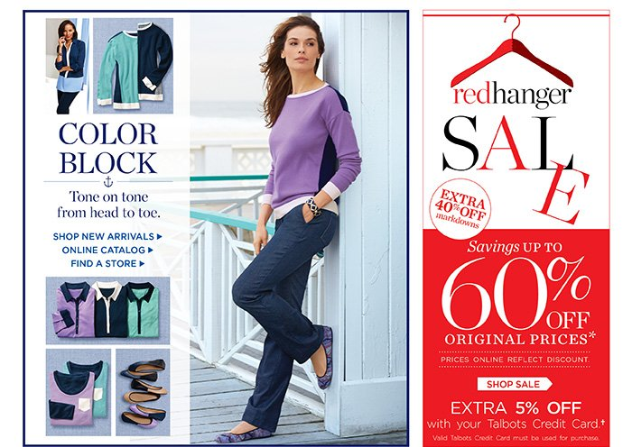 Color Block. Tone on tone from head to toe. Shop New Arrivals, Online Catalog, Find a Store. Red Hanger Sale. Extra 40% off markdowns. Savings up to 60% off original prices. Prices online reflect discount. Extra 5% off with your Talbots Credit Card. Valid Talbots Credit Card must be used for purchase.