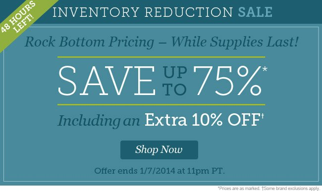 Inventory Reduction Sale - Rock Bottom Pricing While Supplies Last. Save up to 75% Including an Extra 10% Off. Shop Now.