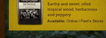 Earthy and sweet, oiled tropical wood; herbaceous and peppery -- Available: Online | Peet's Stores